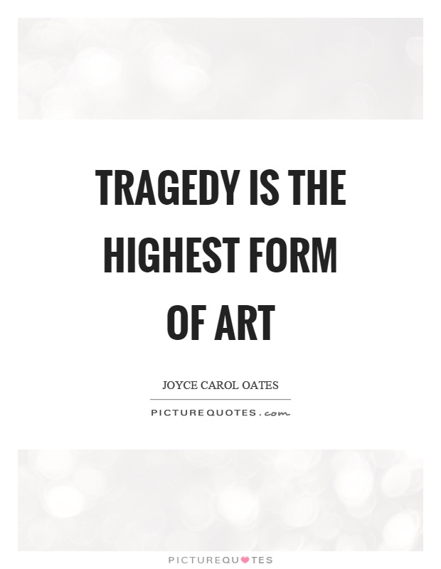 Tragedy is the highest form of art Picture Quote #1