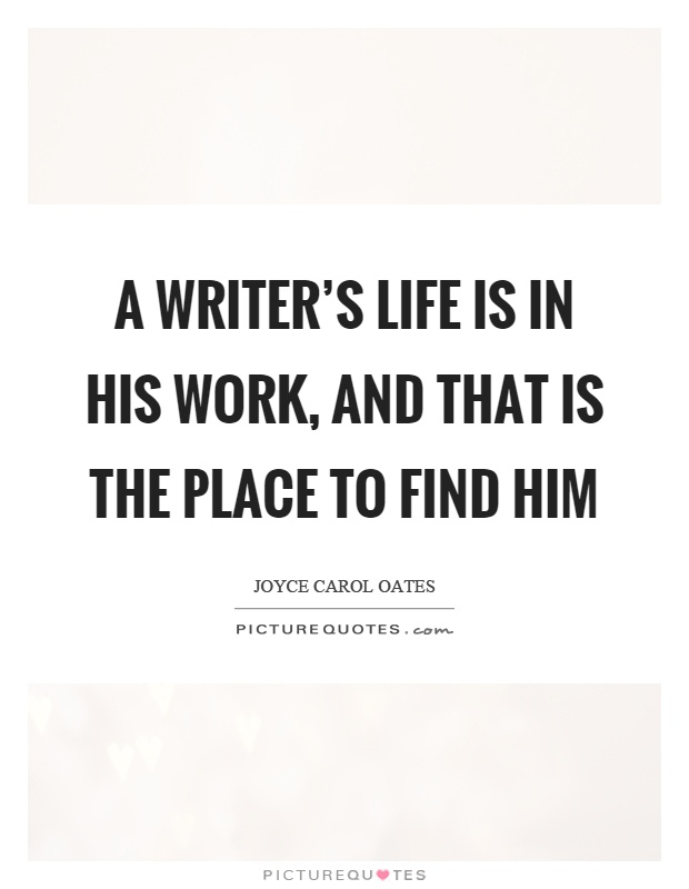 A writer's life is in his work, and that is the place to find him Picture Quote #1