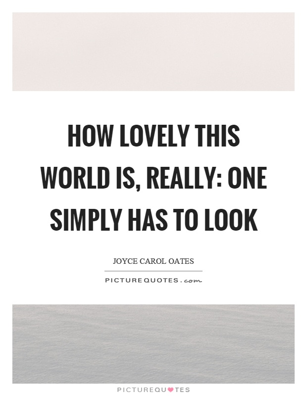 How lovely this world is, really: one simply has to look Picture Quote #1