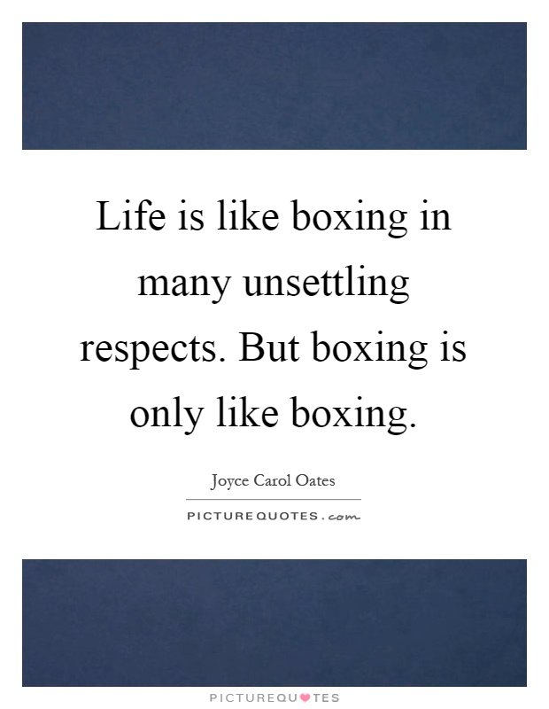 Life is like boxing in many unsettling respects. But boxing is only like boxing Picture Quote #1
