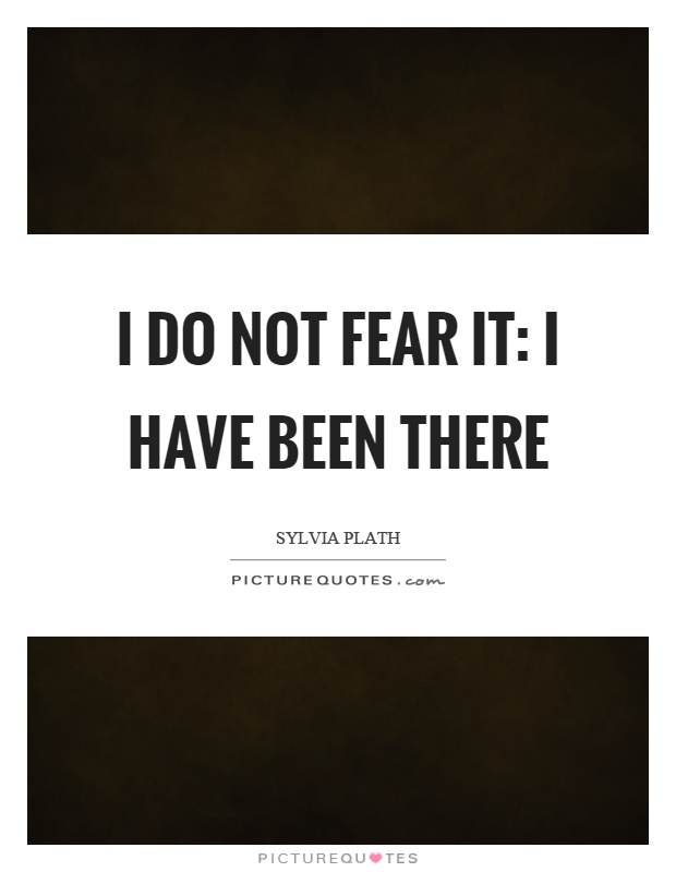I do not fear it: I have been there Picture Quote #1