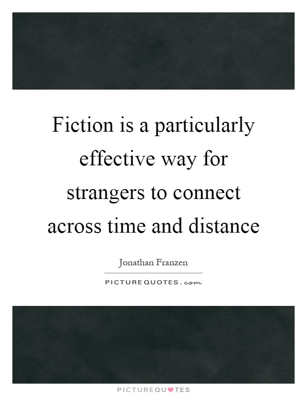 Fiction is a particularly effective way for strangers to connect across time and distance Picture Quote #1