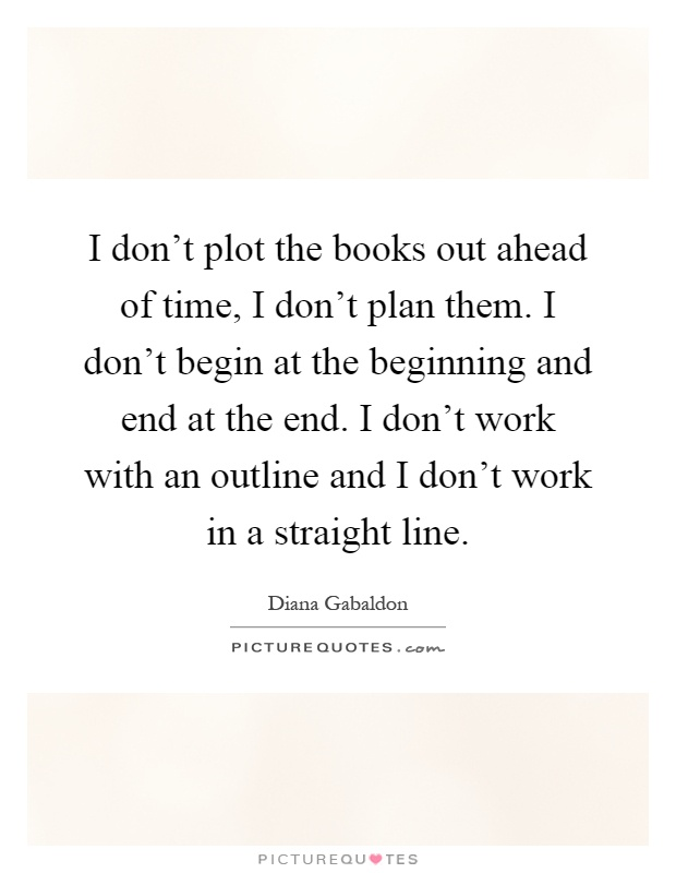 I don't plot the books out ahead of time, I don't plan them. I don't begin at the beginning and end at the end. I don't work with an outline and I don't work in a straight line Picture Quote #1