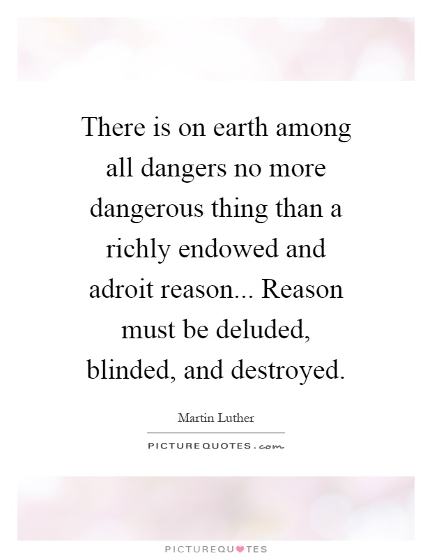 There is on earth among all dangers no more dangerous thing than a richly endowed and adroit reason... Reason must be deluded, blinded, and destroyed Picture Quote #1