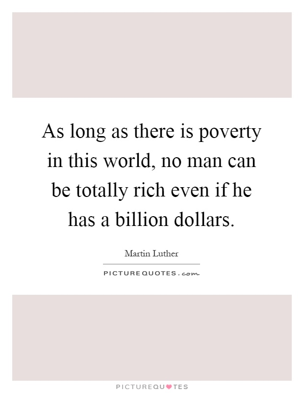 As long as there is poverty in this world, no man can be totally rich even if he has a billion dollars Picture Quote #1
