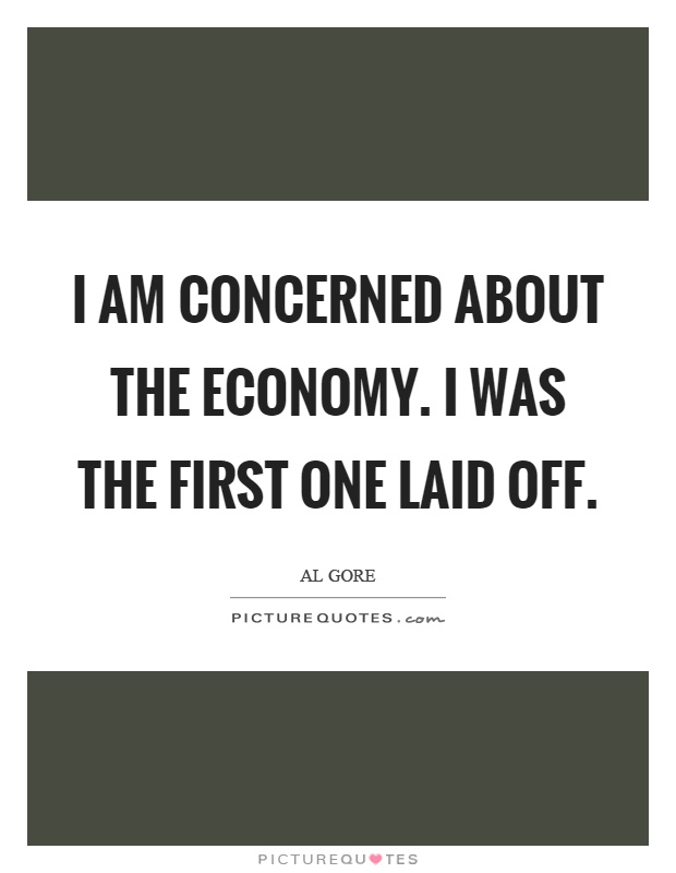 I am concerned about the economy. I was the first one laid off Picture Quote #1