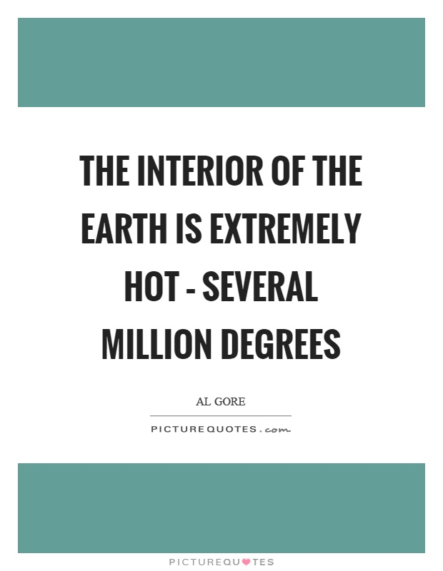 The interior of the earth is extremely hot – several million degrees Picture Quote #1