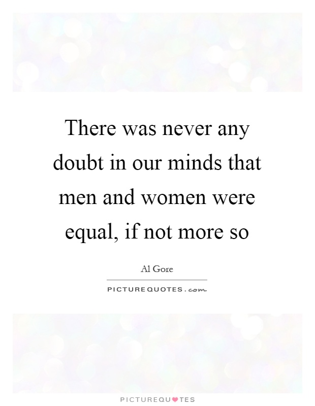 There was never any doubt in our minds that men and women were equal, if not more so Picture Quote #1