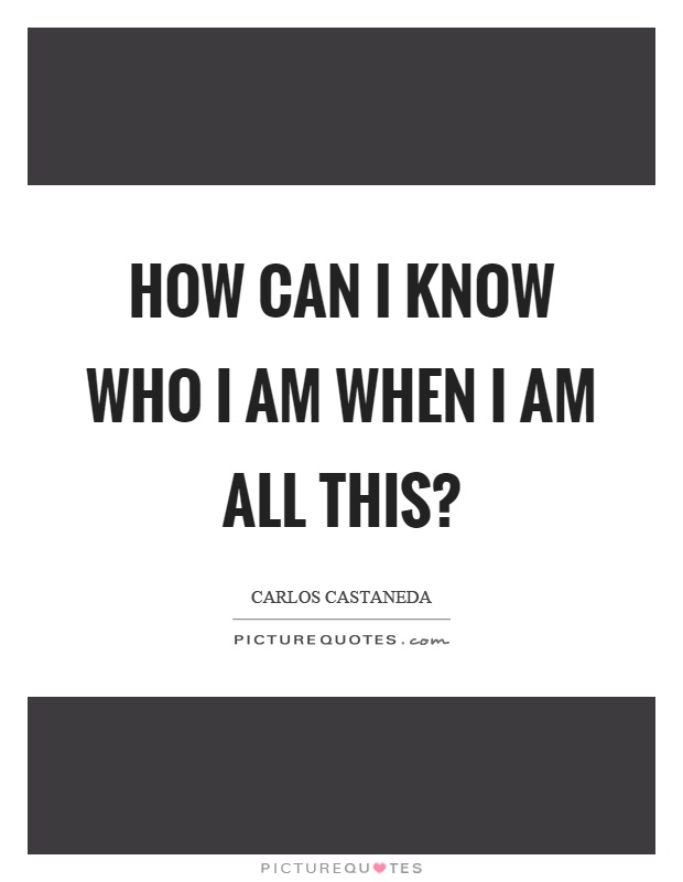 How can I know who I am when I am all this? Picture Quote #1
