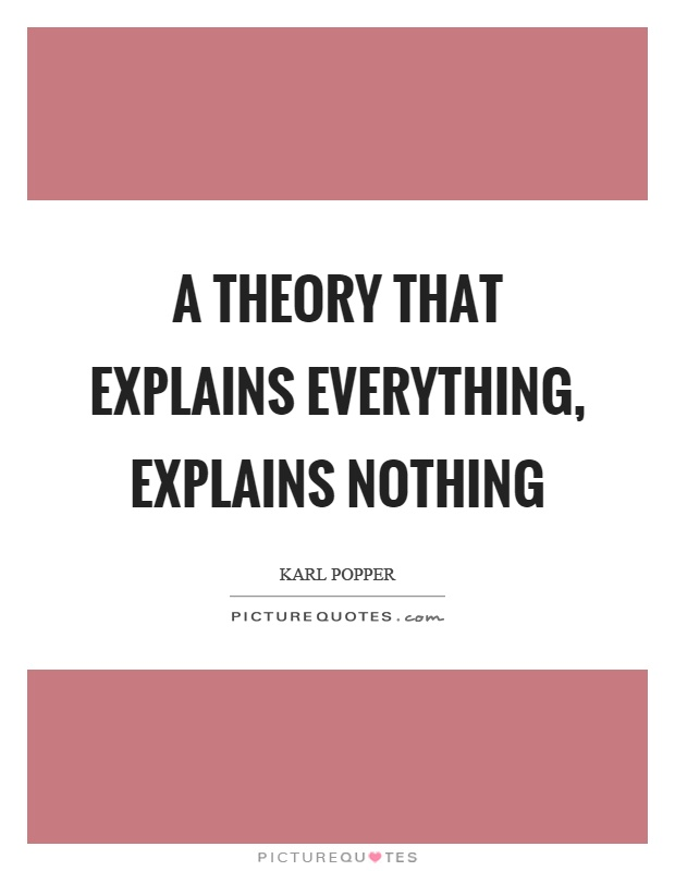 A theory that explains everything, explains nothing Picture Quote #1