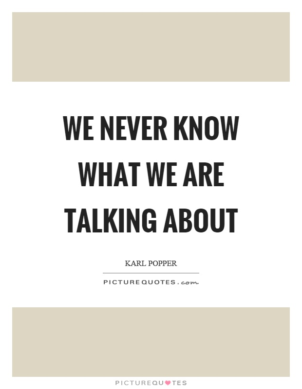We never know what we are talking about Picture Quote #1
