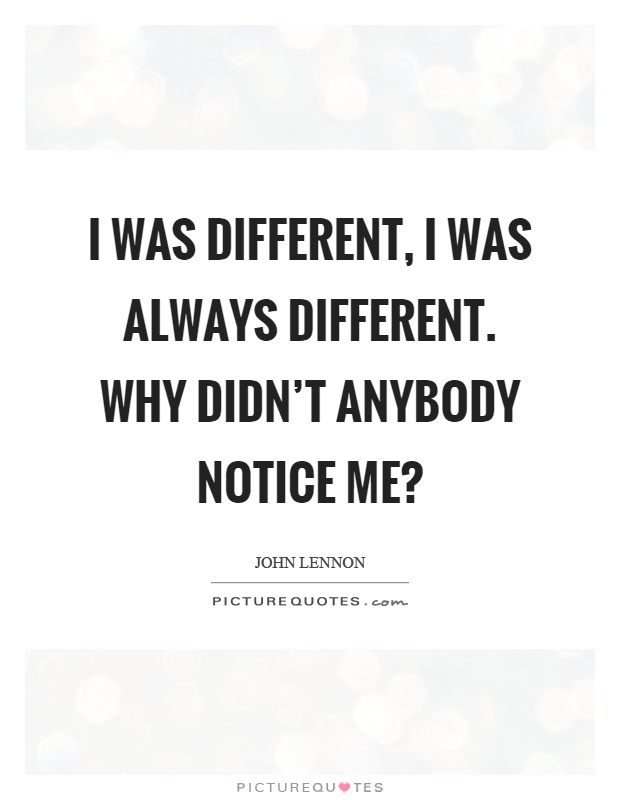 I was different, I was always different. Why didn't anybody notice me? Picture Quote #1