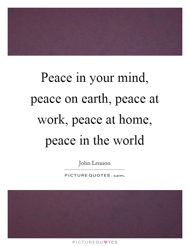 Peace in your mind, peace on earth, peace at work, peace at home, peace in the world Picture Quote #1
