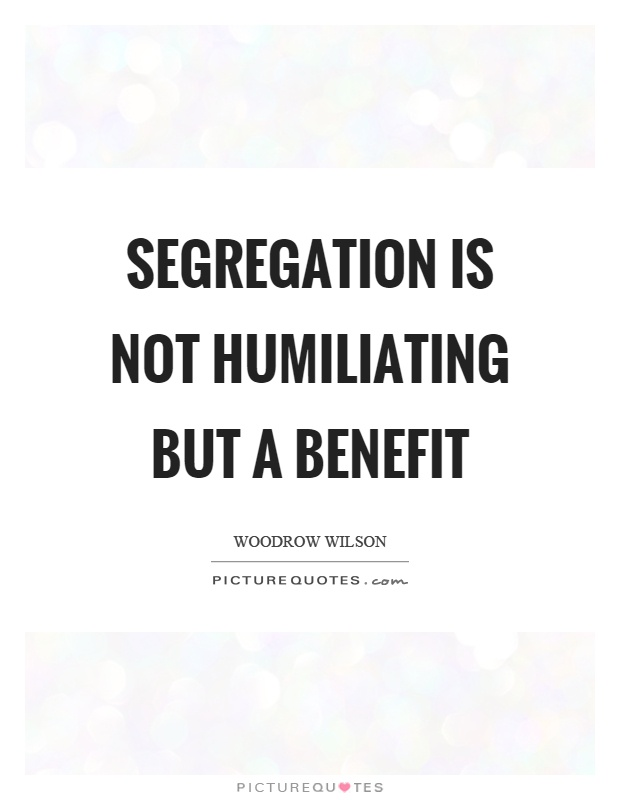 Segregation is not humiliating but a benefit Picture Quote #1
