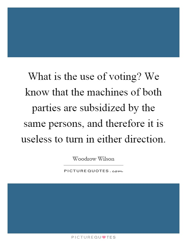 What is the use of voting? We know that the machines of both parties are subsidized by the same persons, and therefore it is useless to turn in either direction Picture Quote #1