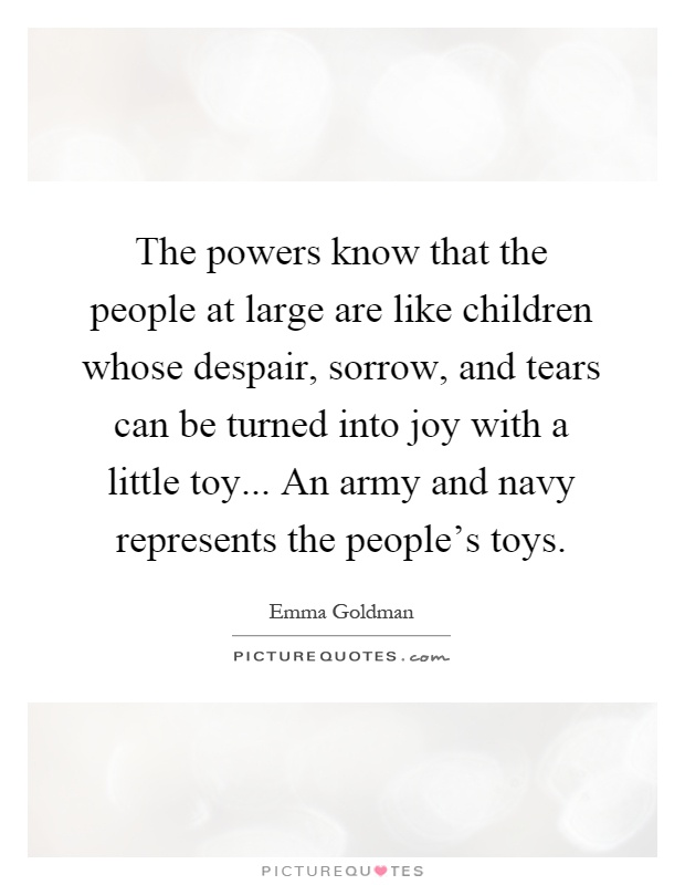 The powers know that the people at large are like children whose despair, sorrow, and tears can be turned into joy with a little toy... An army and navy represents the people's toys Picture Quote #1