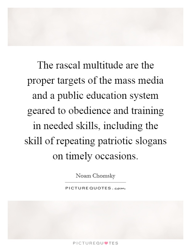The rascal multitude are the proper targets of the mass media and a public education system geared to obedience and training in needed skills, including the skill of repeating patriotic slogans on timely occasions Picture Quote #1