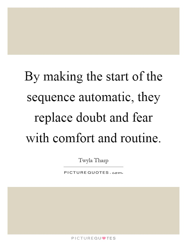 By making the start of the sequence automatic, they replace doubt and fear with comfort and routine Picture Quote #1