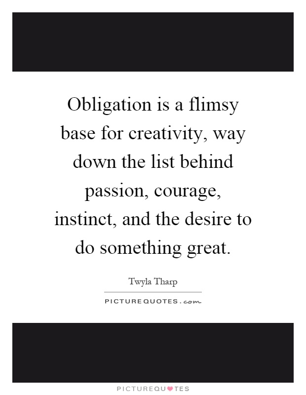 Obligation is a flimsy base for creativity, way down the list behind passion, courage, instinct, and the desire to do something great Picture Quote #1