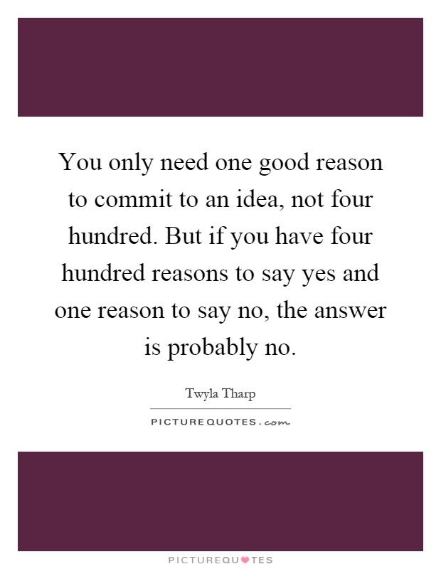You only need one good reason to commit to an idea, not four hundred. But if you have four hundred reasons to say yes and one reason to say no, the answer is probably no Picture Quote #1