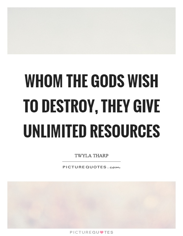 Whom the gods wish to destroy, they give unlimited resources Picture Quote #1