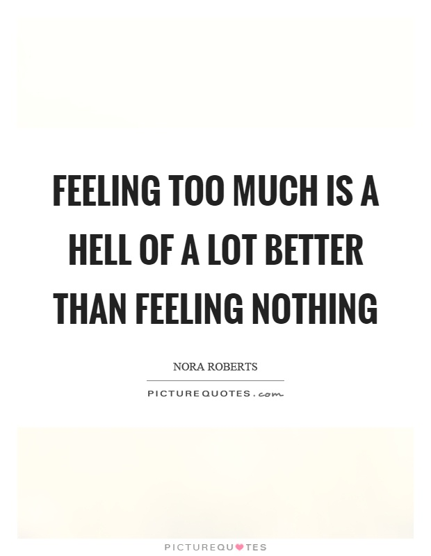 feeling too much is a hell of a lot better than feeling