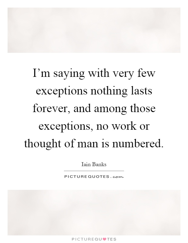I'm saying with very few exceptions nothing lasts forever, and among those exceptions, no work or thought of man is numbered Picture Quote #1
