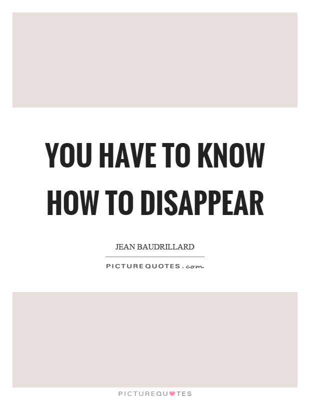 You have to know how to disappear Picture Quote #1