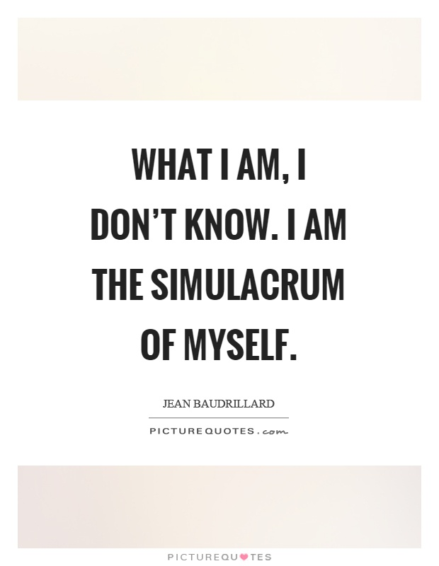 What I am, I don't know. I am the simulacrum of myself Picture Quote #1