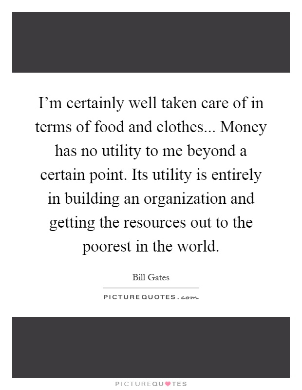 I'm certainly well taken care of in terms of food and clothes... Money has no utility to me beyond a certain point. Its utility is entirely in building an organization and getting the resources out to the poorest in the world Picture Quote #1