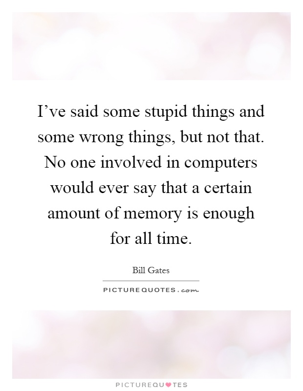 I've said some stupid things and some wrong things, but not that. No one involved in computers would ever say that a certain amount of memory is enough for all time Picture Quote #1