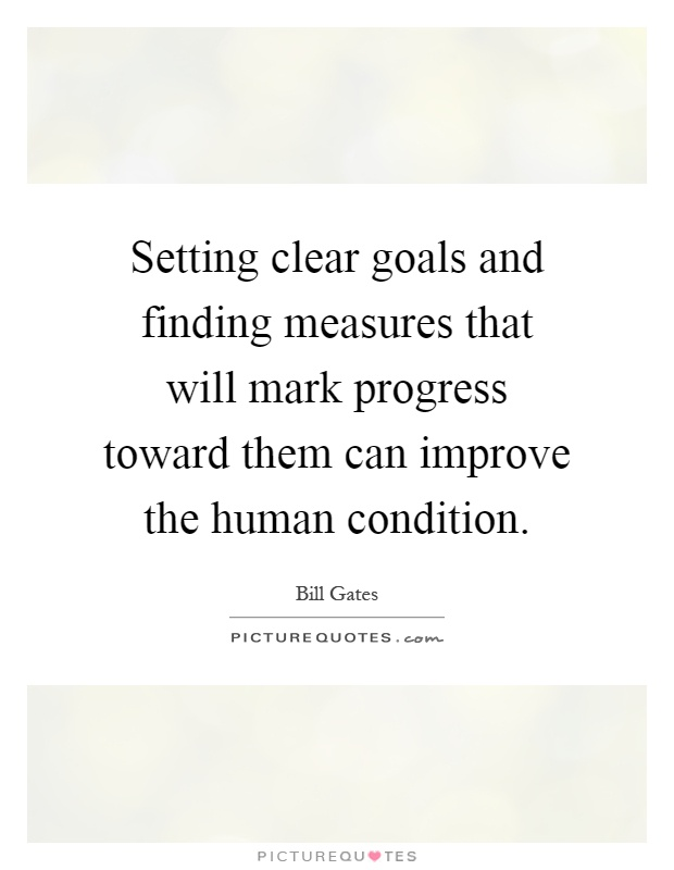Setting clear goals and finding measures that will mark progress toward them can improve the human condition Picture Quote #1