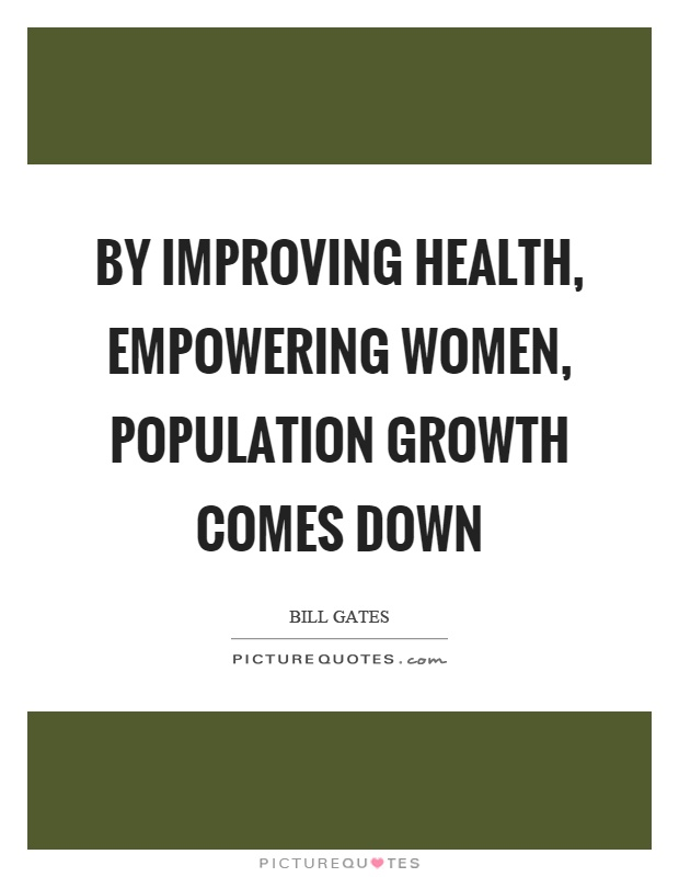 By improving health, empowering women, population growth comes down Picture Quote #1