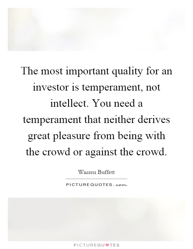 The most important quality for an investor is temperament, not intellect. You need a temperament that neither derives great pleasure from being with the crowd or against the crowd Picture Quote #1