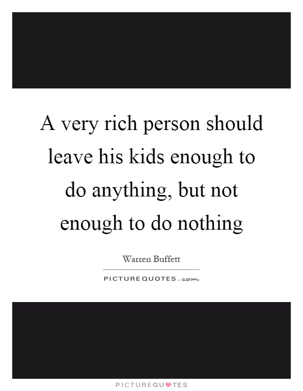 A very rich person should leave his kids enough to do anything, but not enough to do nothing Picture Quote #1