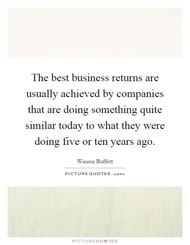 The best business returns are usually achieved by companies that are doing something quite similar today to what they were doing five or ten years ago Picture Quote #1