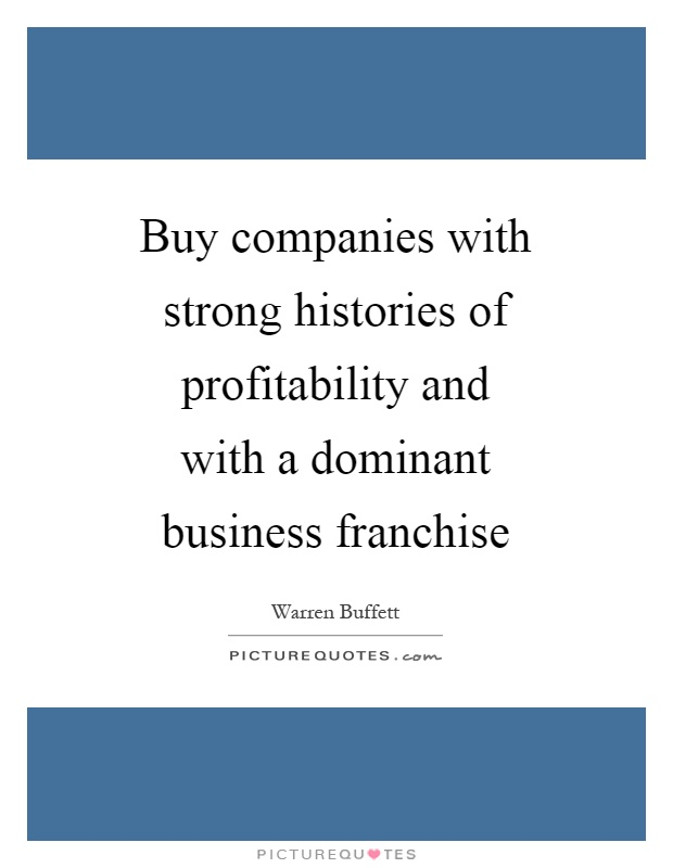 Buy companies with strong histories of profitability and with a dominant business franchise Picture Quote #1