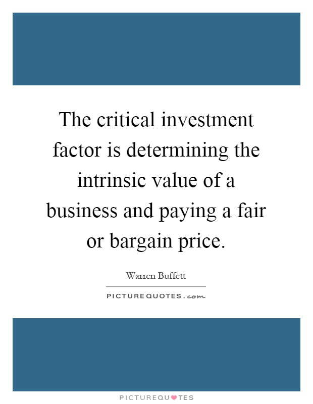 The critical investment factor is determining the intrinsic value of a business and paying a fair or bargain price Picture Quote #1