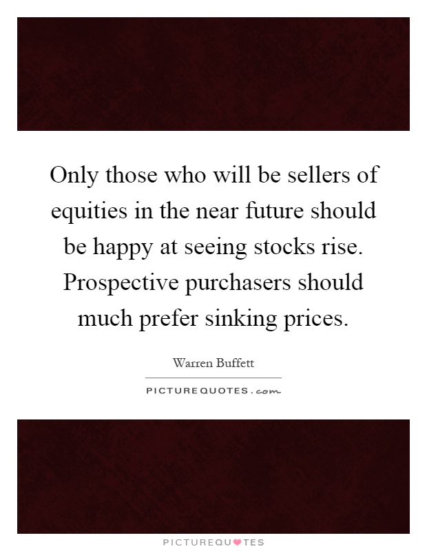 Only those who will be sellers of equities in the near future should be happy at seeing stocks rise. Prospective purchasers should much prefer sinking prices Picture Quote #1