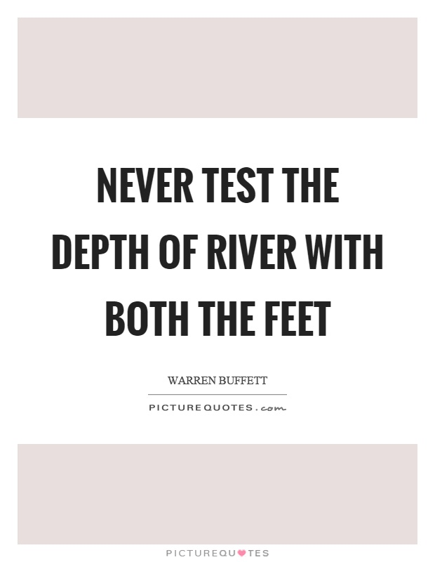 Never test the depth of river with both the feet Picture Quote #1