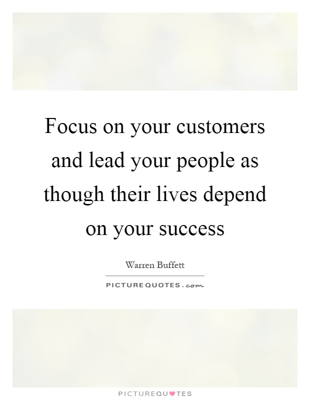 Focus on your customers and lead your people as though their lives depend on your success Picture Quote #1