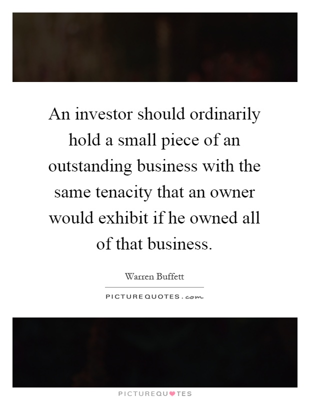 An investor should ordinarily hold a small piece of an outstanding business with the same tenacity that an owner would exhibit if he owned all of that business Picture Quote #1