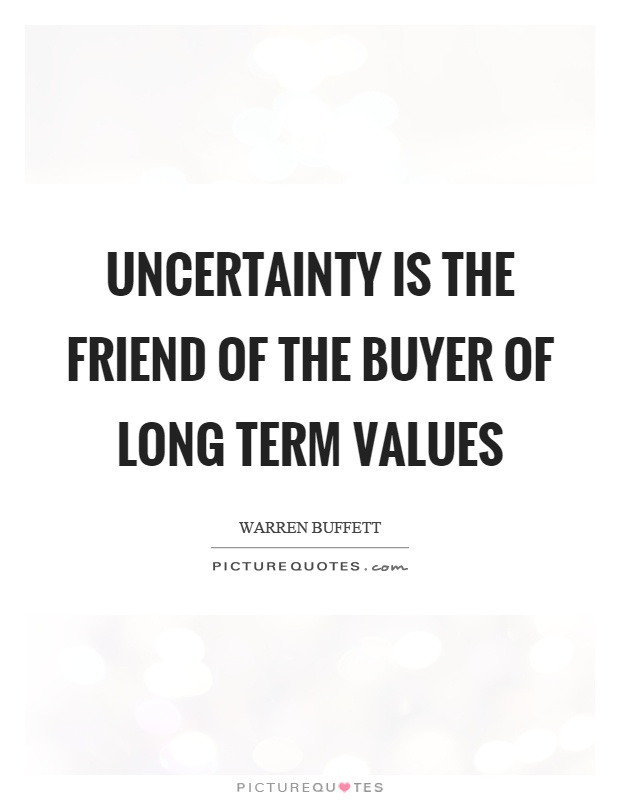 uncertainty is the friend of the buyer of long term values