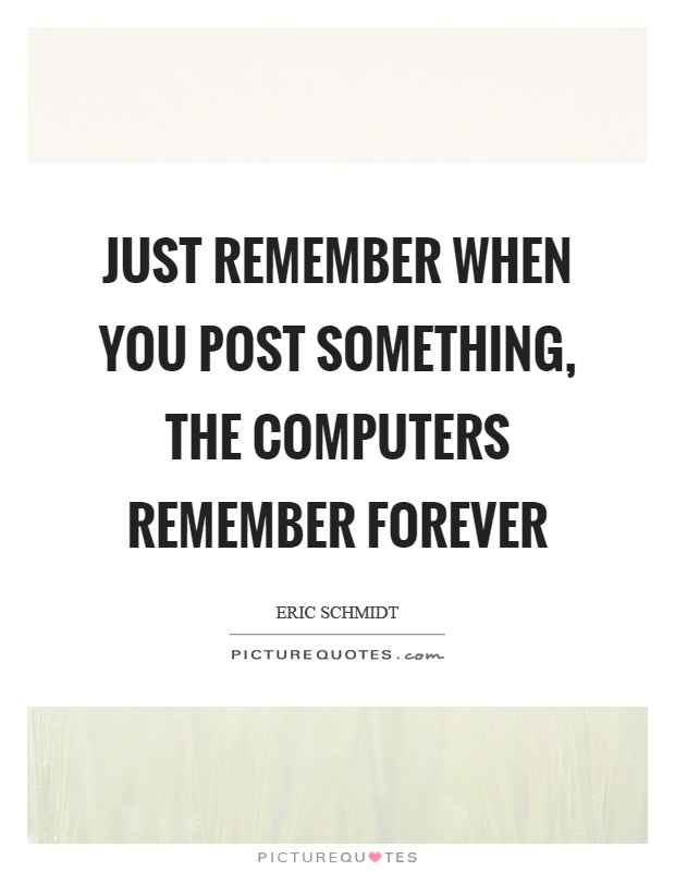 Just remember when you post something, the computers remember forever Picture Quote #1