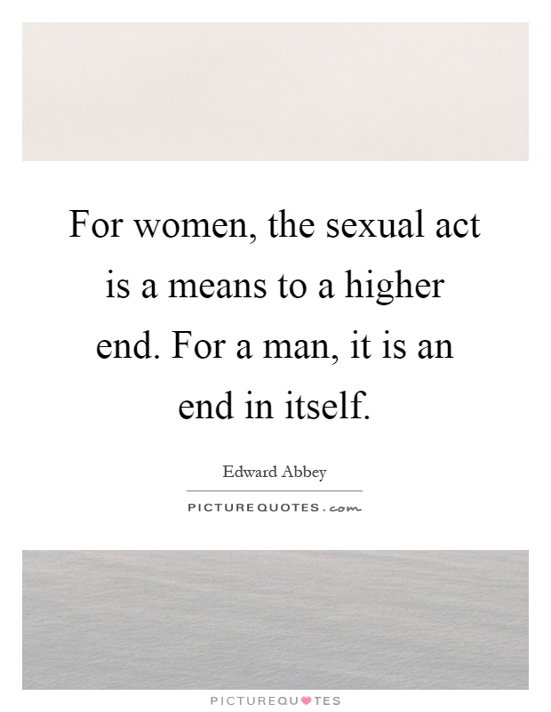 For women, the sexual act is a means to a higher end. For a man, it is an end in itself Picture Quote #1