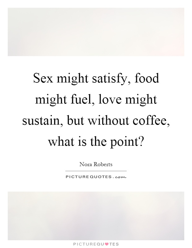 Sex might satisfy, food might fuel, love might sustain, but without coffee, what is the point? Picture Quote #1