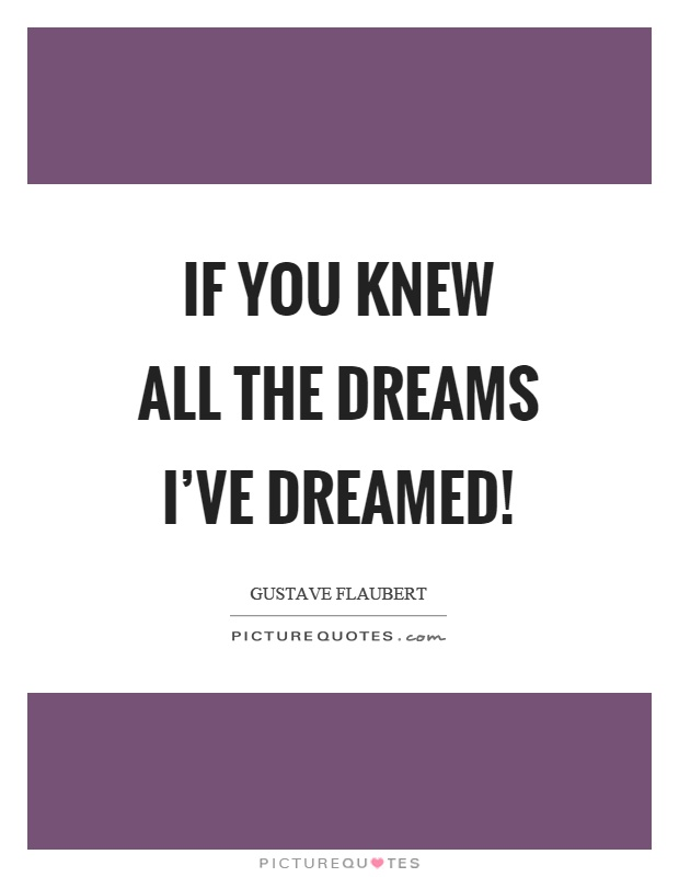 If you knew all the dreams I've dreamed! Picture Quote #1