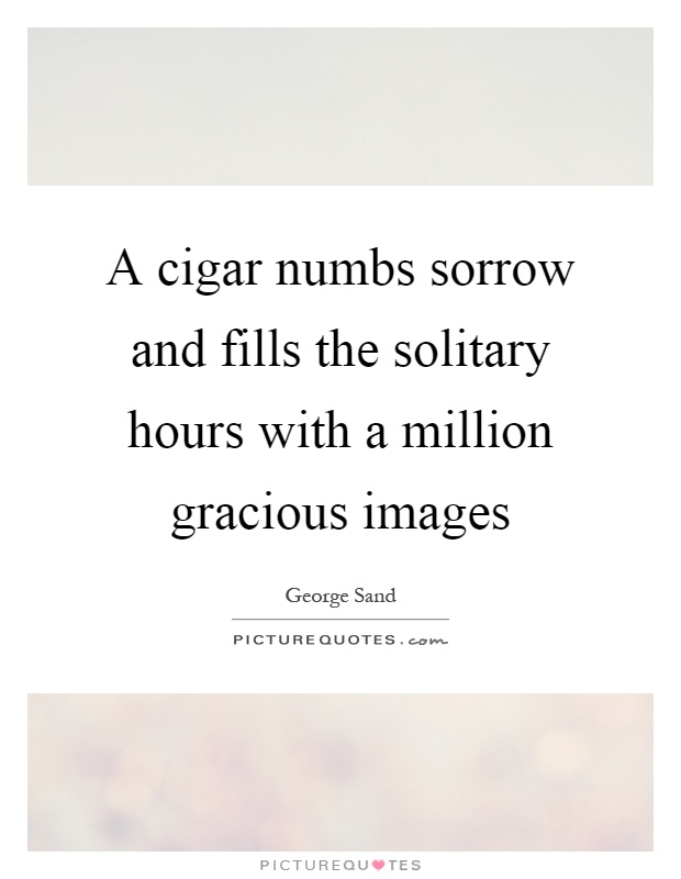 A cigar numbs sorrow and fills the solitary hours with a million gracious images Picture Quote #1