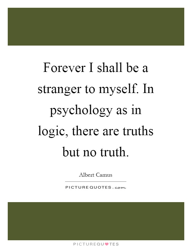 Forever I shall be a stranger to myself. In psychology as in logic, there are truths but no truth Picture Quote #1