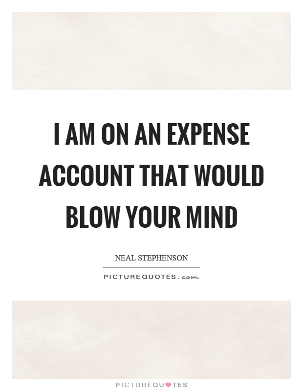 I am on an expense account that would blow your mind Picture Quote #1